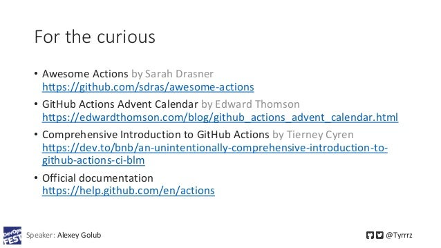 For the curious • Awesome Actions by Sarah Drasner https://github.com/sdras/awesome-actions • GitHub Actions Advent Calend...