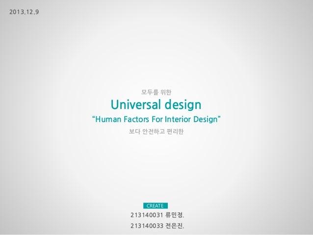 """보다 안전하고 편리한 모두를 위한 """"Human Factors For Interior Design"""" 213140033 전은진. Universal design 213140031 류민정. 2013.12.9 CREATE"""