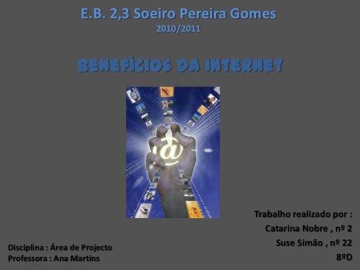E.B. 2,3 Soeiro Pereira Gomes2010/2011<br />Benefícios da Internet<br />Trabalho realizado por : <br />   Catarina Nobre ,...
