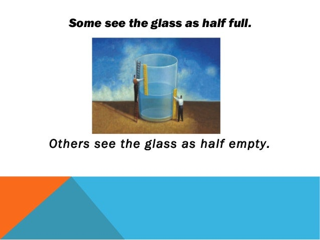 Some see the glass as half full.Others see the glass as half empty.