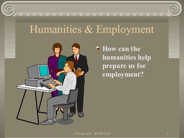 J Fitzgerald HUM 2220 1 Humanities & Employment How can the humanities help prepare us for employment?