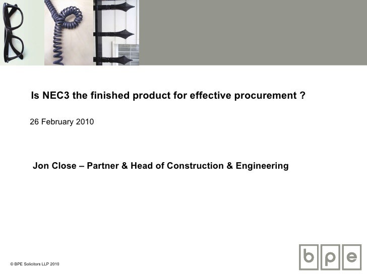 Is NEC3 the finished product for effective procurement ? 26 February 2010 Jon Close – Partner & Head of Construction & Eng...