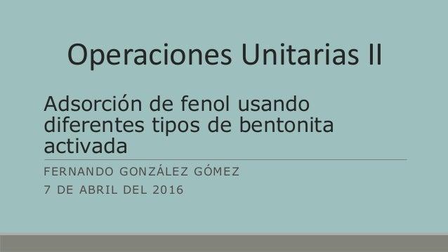 Adsorción de fenol usando diferentes tipos de bentonita activada FERNANDO GONZÁLEZ GÓMEZ 7 DE ABRIL DEL 2016 Operaciones U...