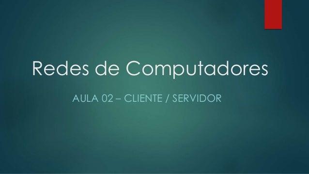 Redes de Computadores  AULA 02 – CLIENTE / SERVIDOR