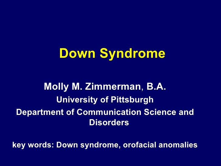 Down Syndrome Molly M. Zimmerman ,  B.A. University of Pittsburgh Department of Communication Science and Disorders key wo...
