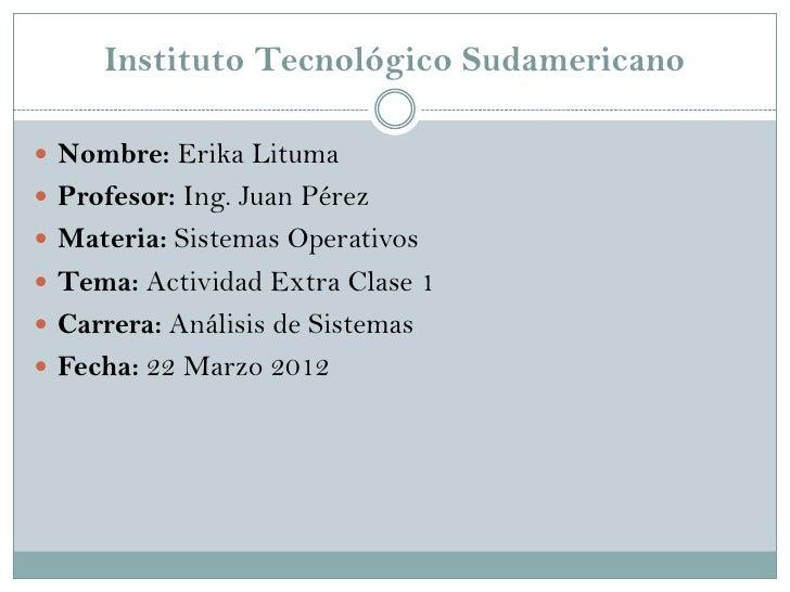 Instituto Tecnológico Sudamericano Nombre: Erika Lituma Profesor: Ing. Juan Pérez Materia: Sistemas Operativos Tema: A...
