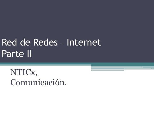 Red de Redes – InternetParte IINTICx,Comunicación.