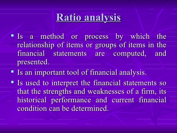 Ratio analysis <ul><li>Is a method or process by which the relationship of items or groups of items in the financial state...