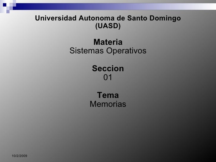 Universidad Autonoma de Santo Domingo (UASD) Materia Sistemas Operativos Seccion 01 Tema Memorias 10/2/2009