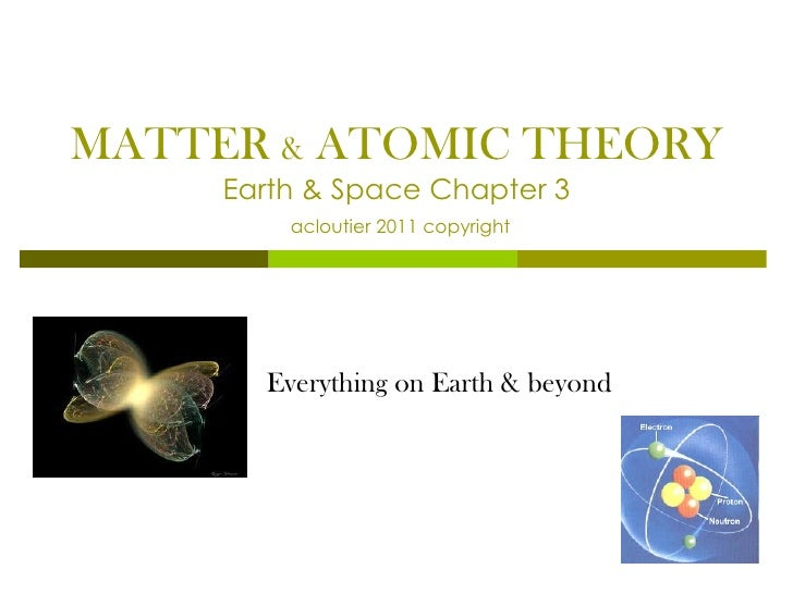 MATTER  &  ATOMIC THEORY Earth & Space Chapter 3   acloutier 2011 copyright Everything on Earth & beyond