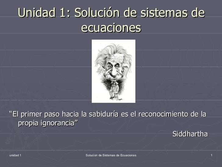 """Unidad 1: Solución de sistemas de ecuaciones <ul><li>"""" El primer paso hacia la sabiduría es el reconocimiento de la propia..."""