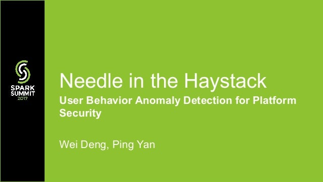 User Behavior Anomaly Detection for Platform Security Wei Deng, Ping Yan Needle in the Haystack