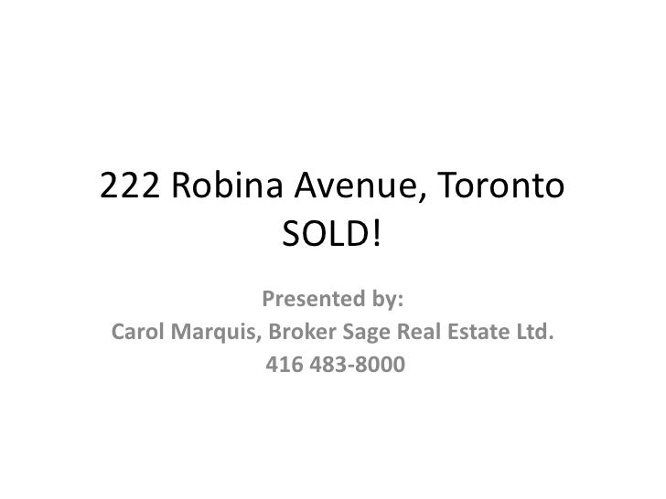 222 Robina Avenue, Toronto$472,500<br />Presented by:<br />Carol Marquis, Broker Sage Real Estate Ltd.<br /> 416 483-8000<...