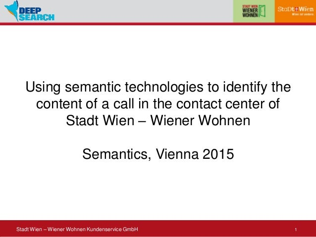 1Stadt Wien – Wiener Wohnen Kundenservice GmbH Using semantic technologies to identify the content of a call in the contac...