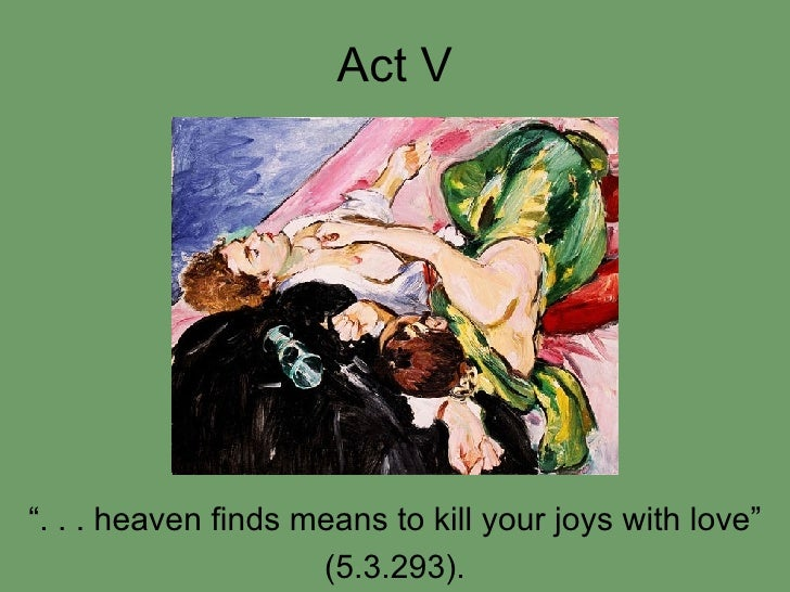 """Act V """" . . . heaven finds means to kill your joys with love"""" (5.3.293)."""