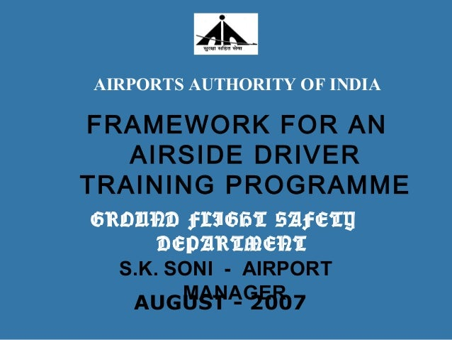 FRAMEWORK FOR AN AIRSIDE DRIVER TRAINING PROGRAMME S.K. SONI - AIRPORT MANAGERAUGUST - 2007 AIRPORTS AUTHORITY OF INDIA GR...