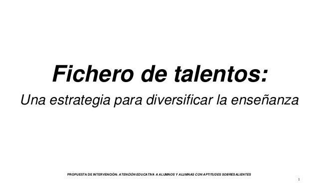 1 Fichero de talentos: Una estrategia para diversificar la enseñanza PROPUESTA DE INTERVENCIÓN: ATENCIÓN EDUCATIVA A ALUMN...