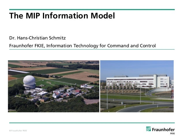 © Fraunhofer FKIE Dr. Hans-Christian Schmitz Fraunhofer FKIE, Information Technology for Command and Control The MIP Infor...