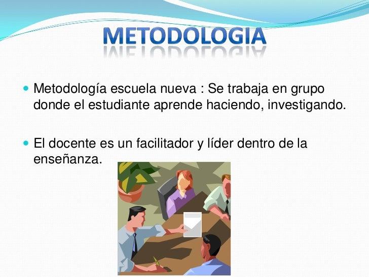 METODOLOGIA<br />Metodología escuela nueva :Se trabaja en grupo donde el estudiante aprende haciendo, investigando.<br />E...