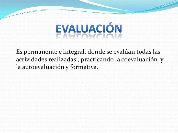 EVALUACIÓN<br />Es permanente e integral, donde se evalúan todas las actividades realizadas , practicando la coevaluación...