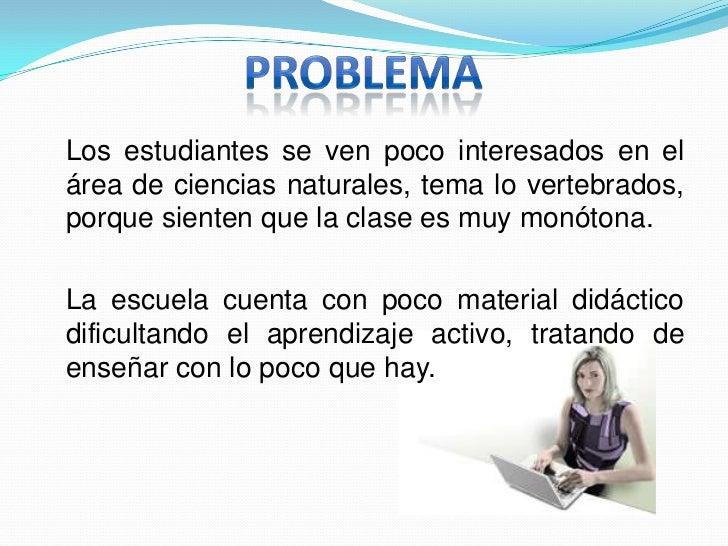 PROBLEMA<br />Los estudiantes se ven poco interesados en el área de ciencias naturales, tema lo vertebrados, porque sient...