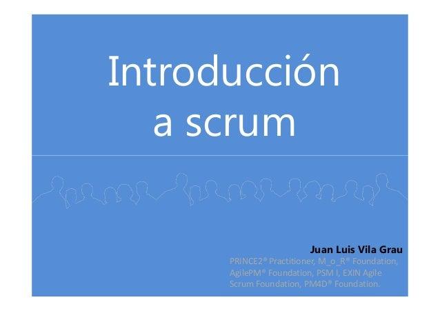 Introducción a scrum Juan Luis Vila Grau PRINCE2® Practitioner, M_o_R® Foundation, AgilePM® Foundation, PSM I, EXIN Agile ...