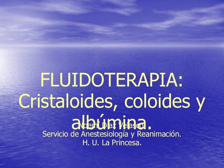 FLUIDOTERAPIA: Cristaloides, coloides y albúmina. Noemí Díaz Velasco. Servicio de Anestesiología y Reanimación. H. U. La P...