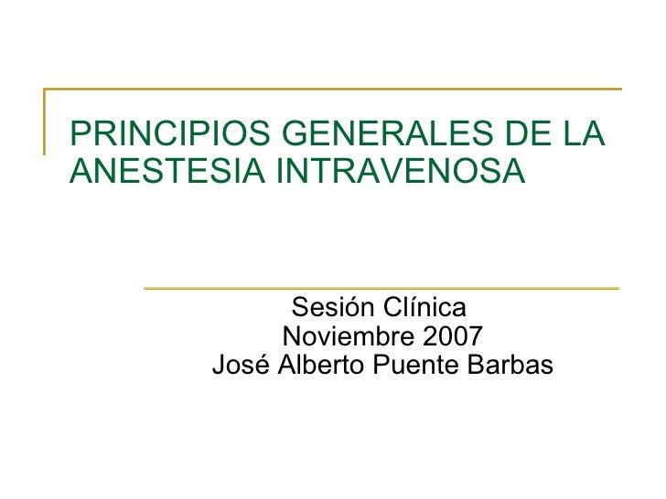 PRINCIPIOS GENERALES DE LA ANESTESIA INTRAVENOSA Sesión Clínica  Noviembre 2007 José Alberto Puente Barbas