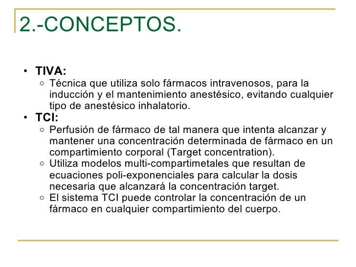 2.-CONCEPTOS. <ul><ul><li>TIVA: </li></ul></ul><ul><ul><ul><li>Técnica que utiliza solo fármacos intravenosos, para la ind...