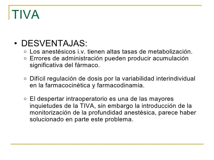 TIVA <ul><ul><li>DESVENTAJAS: </li></ul></ul><ul><ul><ul><li>Los anestésicos i.v. tienen altas tasas de metabolización.  <...
