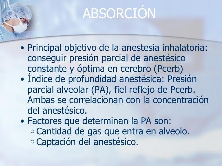 ABSORCIÓN <ul><ul><li>Principal objetivo de la anestesia inhalatoria: conseguir presión parcial de anestésico constante y ...