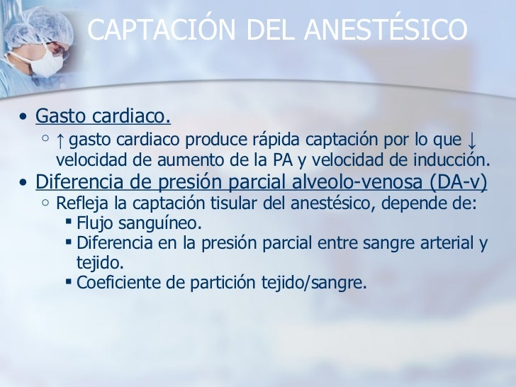 CAPTACIÓN DEL ANESTÉSICO <ul><ul><li>Gasto cardiaco. </li></ul></ul><ul><ul><ul><li>↑  gasto cardiaco produce rápida capta...