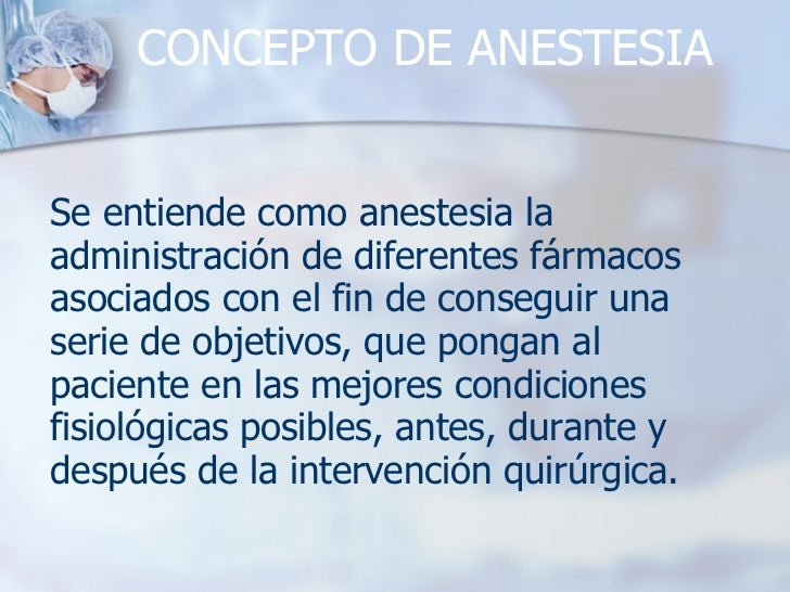 CONCEPTO DE ANESTESIA Se entiende como anestesia la administración de diferentes fármacos asociados con el fin de consegui...