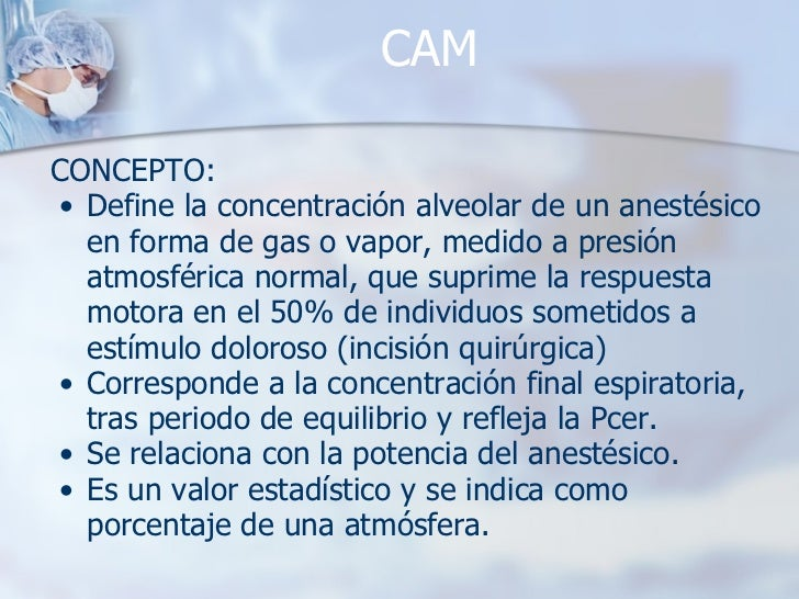 CAM <ul><li>CONCEPTO: </li></ul><ul><ul><li>Define la concentración alveolar de un anestésico en forma de gas o vapor, med...
