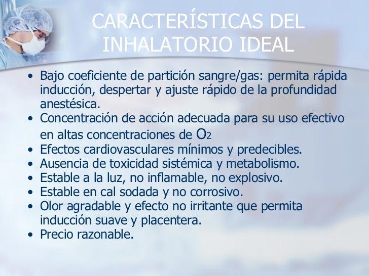 CARACTERÍSTICAS DEL INHALATORIO IDEAL <ul><ul><li>Bajo coeficiente de partición sangre/gas: permita rápida inducción, desp...