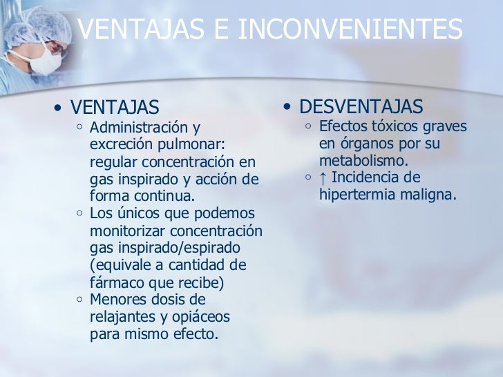 VENTAJAS E INCONVENIENTES <ul><ul><li>VENTAJAS </li></ul></ul><ul><ul><ul><li>Administración y excreción pulmonar: regular...