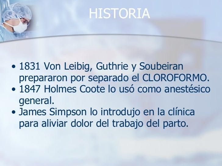 HISTORIA <ul><ul><li>1831 Von Leibig, Guthrie y Soubeiran prepararon por separado el CLOROFORMO. </li></ul></ul><ul><ul><l...