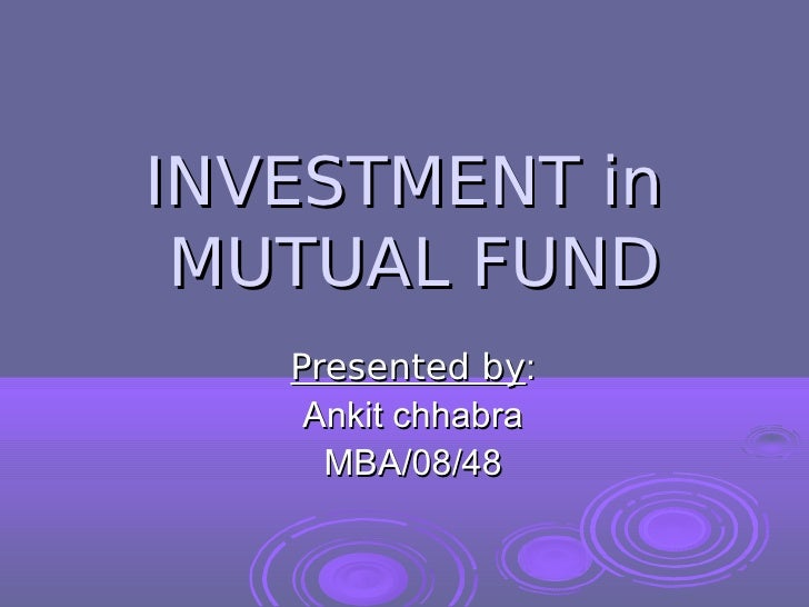 INVESTMENT in MUTUAL FUND   Presented by:    Ankit chhabra     MBA/08/48