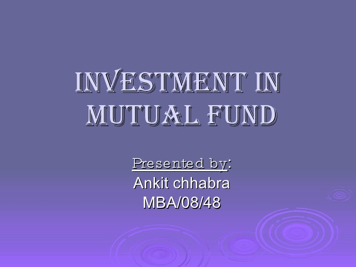 INVESTMENT in  MUTUAL FUND Presented by : Ankit chhabra MBA/08/48