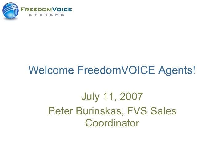 Welcome FreedomVOICE Agents! July 11, 2007 Peter Burinskas, FVS Sales Coordinator