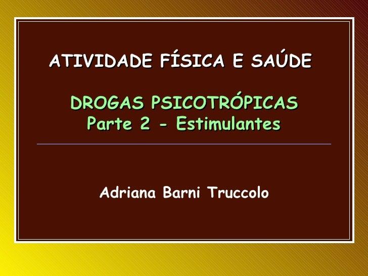 ATIVIDADE FÍSICA E SAÚDE DROGAS PSICOTRÓPICAS  Parte 2 - Estimulantes    Adriana Barni Truccolo