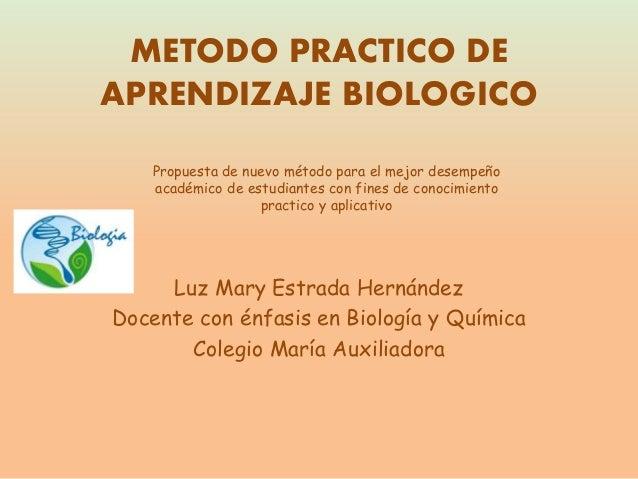 METODO PRACTICO DE APRENDIZAJE BIOLOGICO Luz Mary Estrada Hernández Docente con énfasis en Biología y Química Colegio Marí...