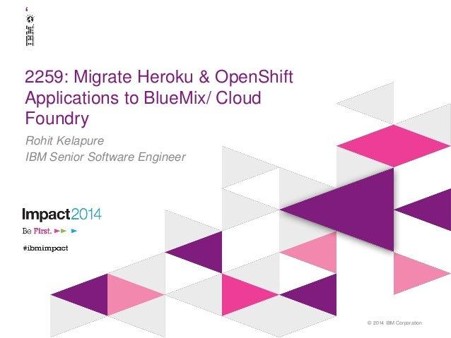 © 2014 IBM Corporation ' 2259: Migrate Heroku & OpenShift Applications to BlueMix/ Cloud Foundry Rohit Kelapure IBM Senior...