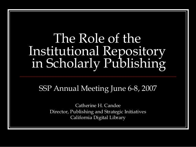 The Role of theInstitutional Repository in Scholarly Publishing SSP Annual Meeting June 6-8, 2007                Catherine...