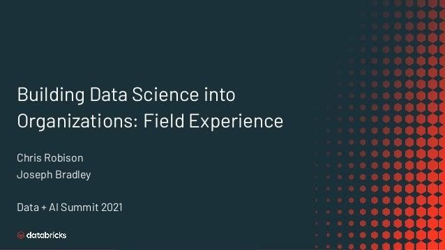 Building Data Science into Organizations: Field Experience Chris Robison Joseph Bradley Data + AI Summit 2021