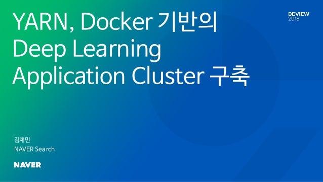 YARN, Docker 기반의 Deep Learning Application Cluster 구축 김제민 NAVER Search