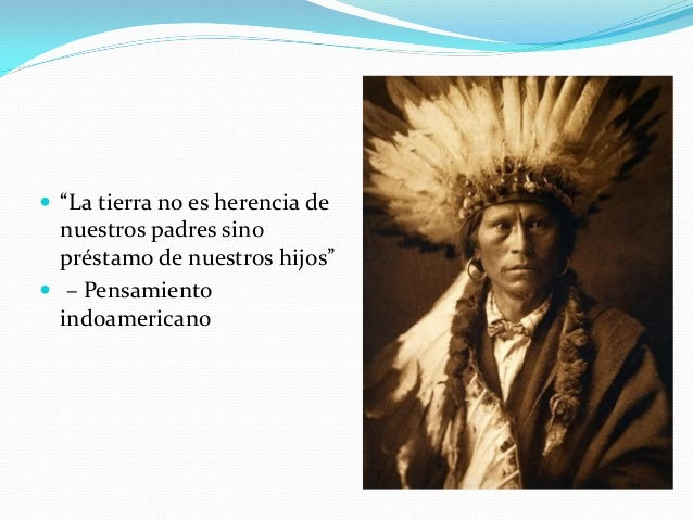""" """"La tierra no es herencia de nuestros padres sino préstamo de nuestros hijos""""  – Pensamiento indoamericano"""