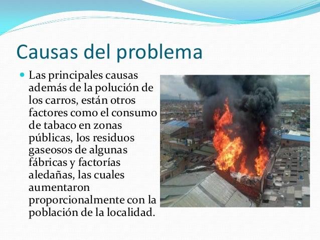 Causas del problema  Las principales causas además de la polución de los carros, están otros factores como el consumo de ...