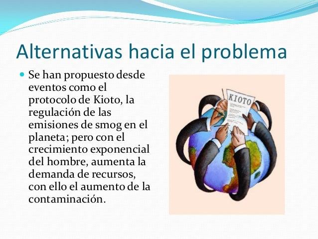 Alternativas hacia el problema  Se han propuesto desde eventos como el protocolo de Kioto, la regulación de las emisiones...