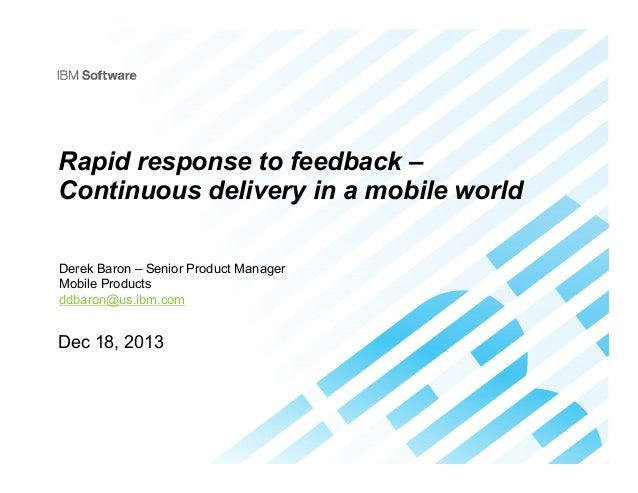 Rapid response to feedback – Continuous delivery in a mobile world Derek Baron – Senior Product Manager Mobile Products dd...